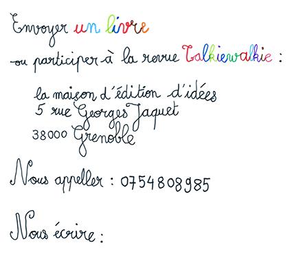 pour envoyer un livre ou participez à la revue Talkiewalkie écrire à la maison d'édition d'idées, 5 rue Georges Jacquet 38000 Grenoble, France